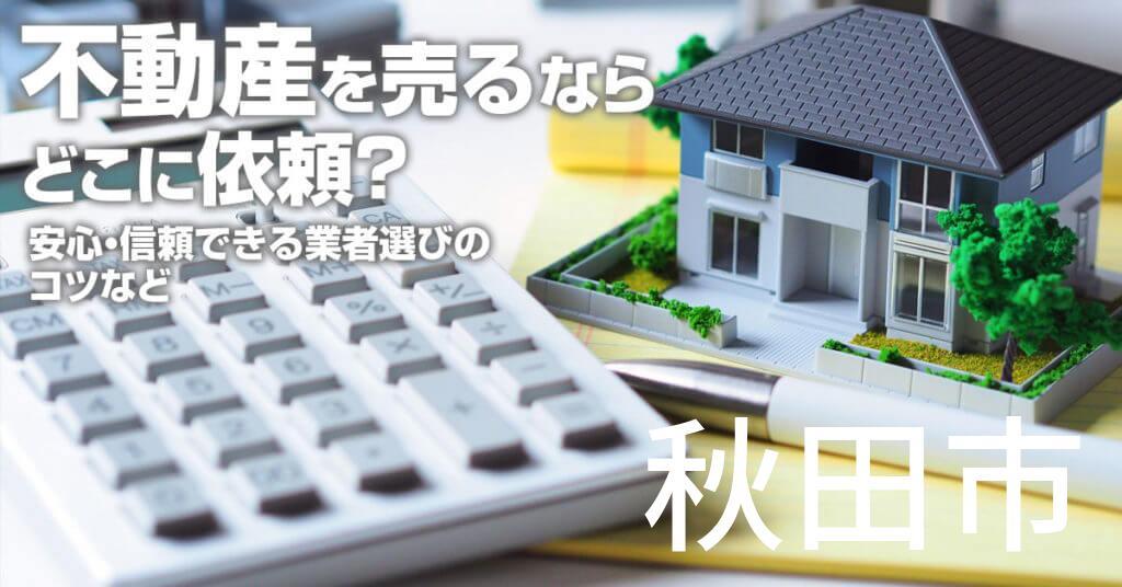 秋田市で不動産売るならどこに依頼すればよいのか?安心・信頼できる業者選びのコツなど