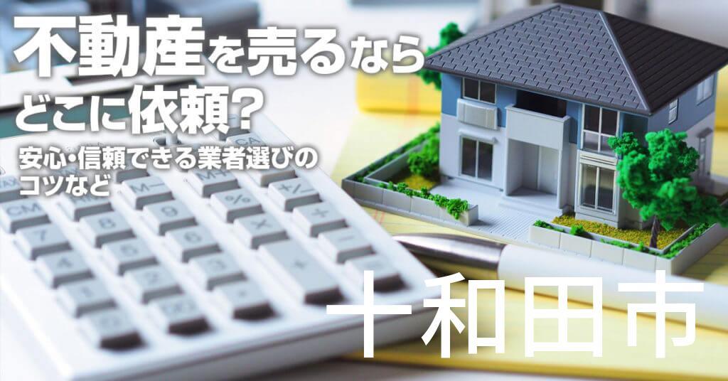 十和田市で不動産売るならどこに依頼すればよいのか?安心・信頼できる業者選びのコツなど