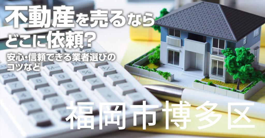 福岡市博多区で不動産売るならどこに依頼すればよいのか?安心・信頼できる業者選びのコツなど