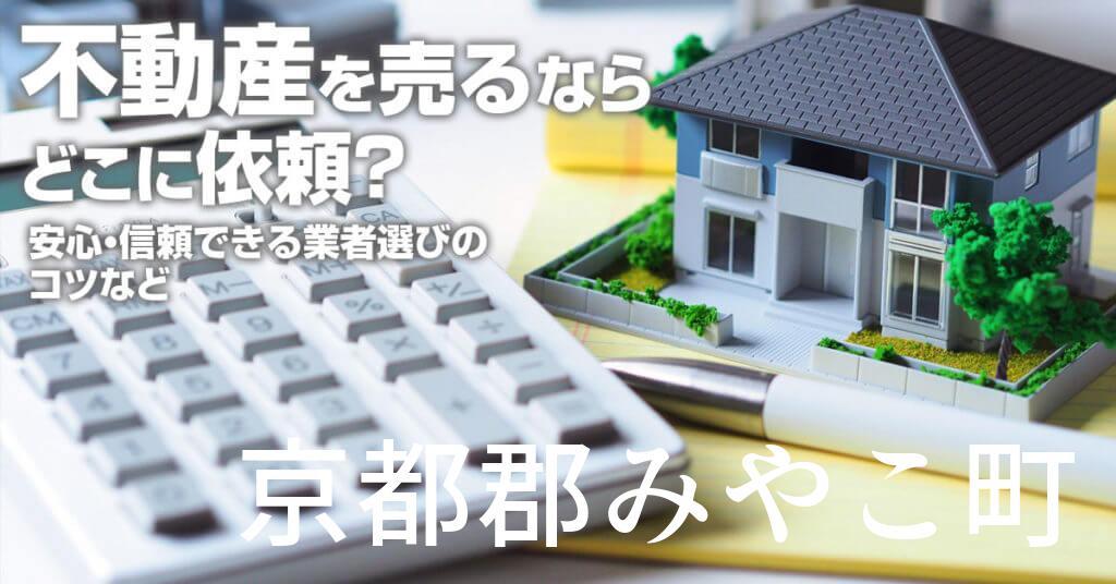 京都郡みやこ町で不動産売るならどこに依頼すればよいのか?安心・信頼できる業者選びのコツなど