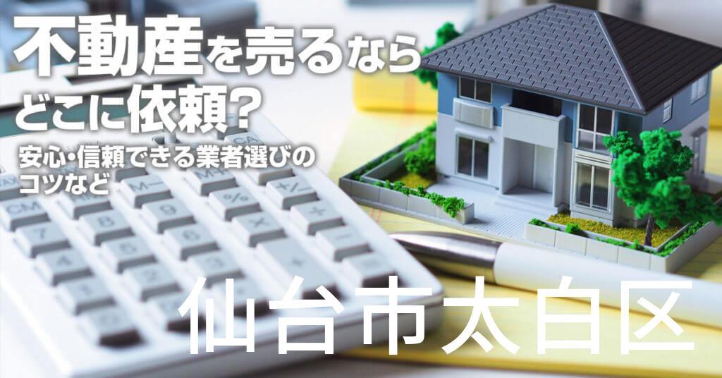 仙台市太白区で不動産売るならどこに依頼すればよいのか?安心・信頼できる業者選びのコツなど