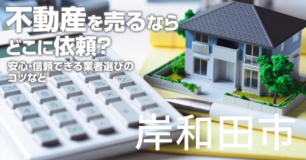 岸和田市で不動産売るならどこに依頼すればよいのか?安心・信頼できる業者選びのコツなど