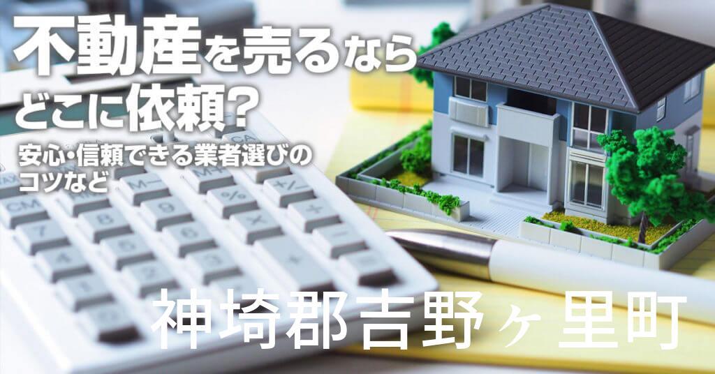 神埼郡吉野ヶ里町で不動産売るならどこに依頼すればよいのか?安心・信頼できる業者選びのコツなど
