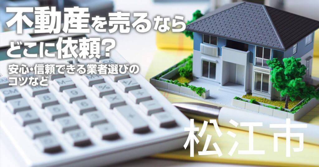 松江市で不動産売るならどこに依頼すればよいのか?安心・信頼できる業者選びのコツなど